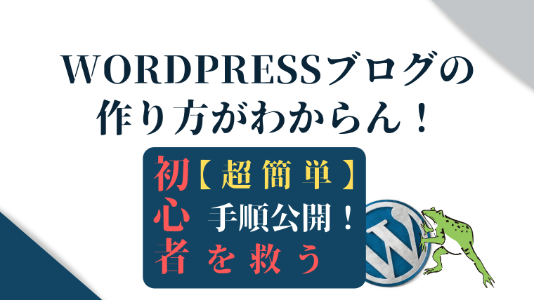 WordPressブログの作り方がわからん!初心者を救う【超簡単】手順公開!